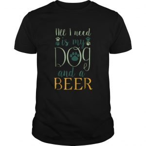 All I Need Is My Dog And A Beer  Unisex
