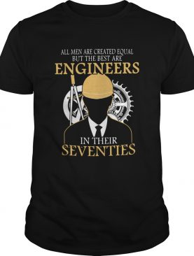 All Men Are Created Equal But The Best Are Engineers In Their Seventies shirt