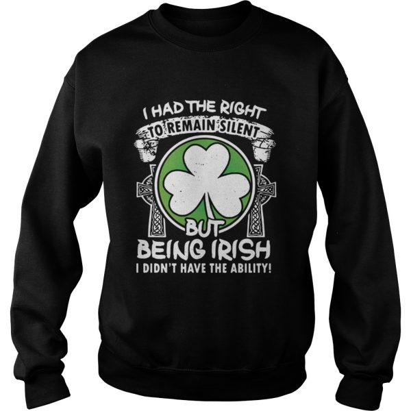 I had the right to remain silent but being Irish I didnt have the ability  Sweatshirt
