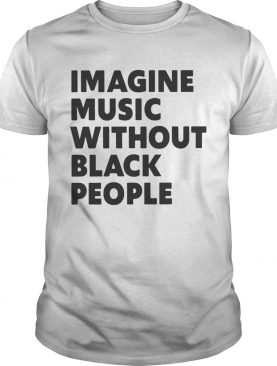 Imagine Music Without Black People shirt