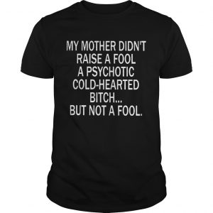 My Mother Didnt Raise A Fool A Psychotic Coldhearted Bitch  Unisex