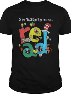 Oh the places youll go when you Read Dr Seuss shirt