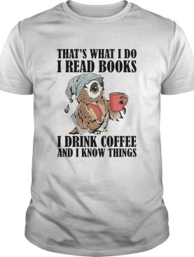 Owl Thats What I Do I Read Books I Drink Coffee And I Know Things shirt