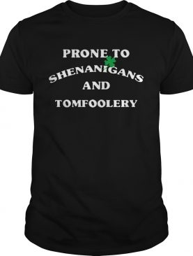 Prone To Shenanigans And Tomfoolery shirt
