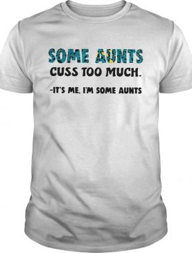Some Aunts Cuss Too Much Its Me Im Some Aunts shirt