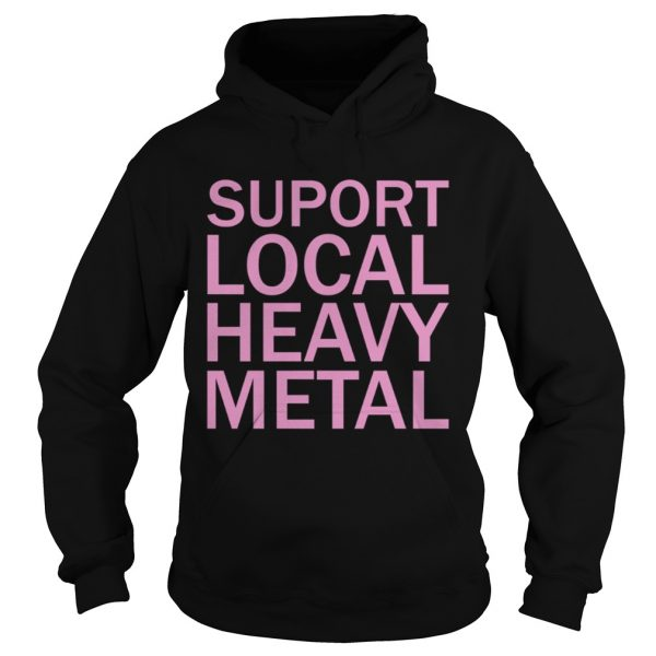 Support Local Heavy Metal  Hoodie