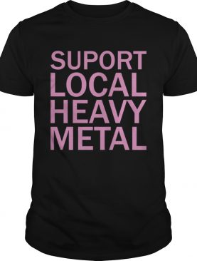 Support Local Heavy Metal shirt