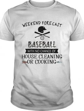 Weekend Forecast Baseball With No Chance Of House Cleaning Or Cooking shirt