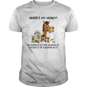 Wheres my money my horse is either wearing it eating it or sleeping in it  Unisex