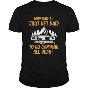 Why cant I just get paid to go camping all year  Unisex