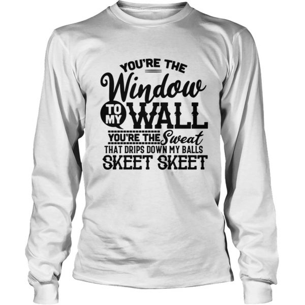 Youre The Window To My Wall Youre The Sweat That Drips Down My Balls  LongSleeve