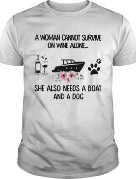 A Woman Cannot Survive On Wine Alone She Also Needs A Boat And A Dog shirt