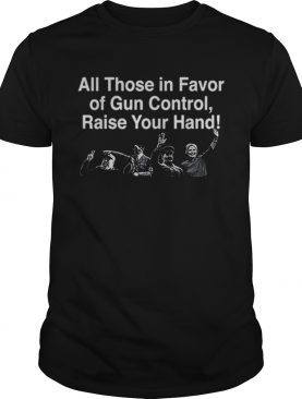 All Those in Favor of Gun Control Raise Your Hand shirt