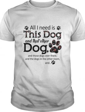 All i need is this dog and that other dog paws shirt