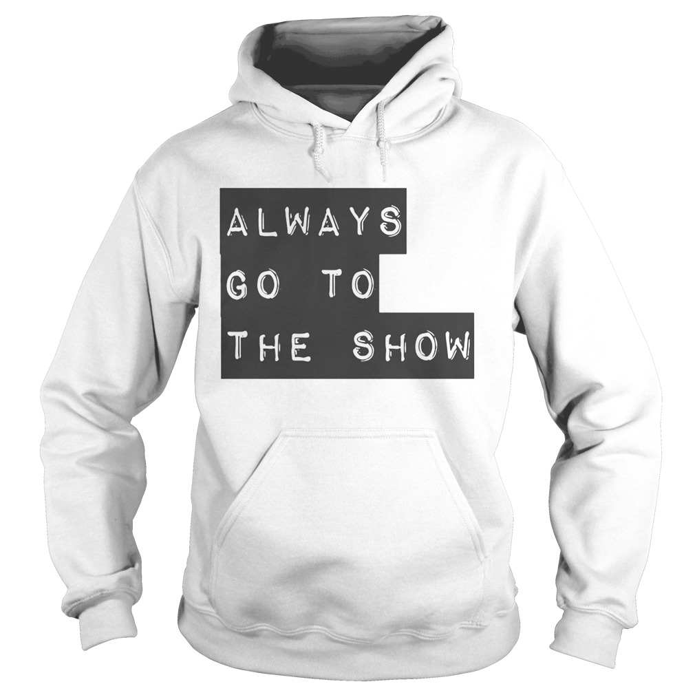 Always Go To The Show  Hoodie