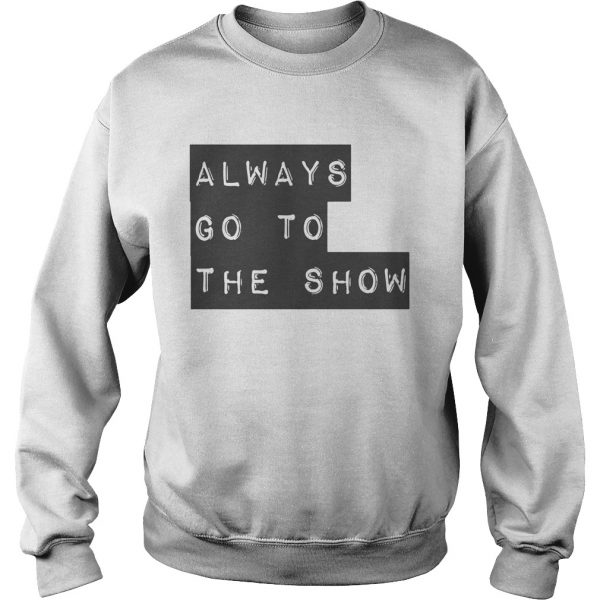 Always Go To The Show  Sweatshirt