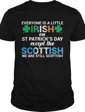 Everyone is a little Irish on StPatricks Day except the scottish we are still scottish shirt
