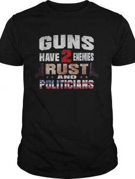 Guns have 2 enemies rust and politicians America shirt