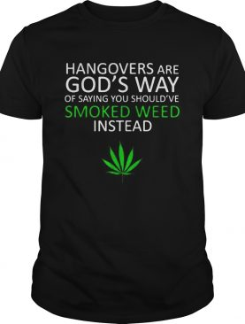 Hangover are Gods way of saying you shouldve smoked weed insead shirt