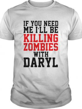 If you need me ill be killing zombies with daryl shirt