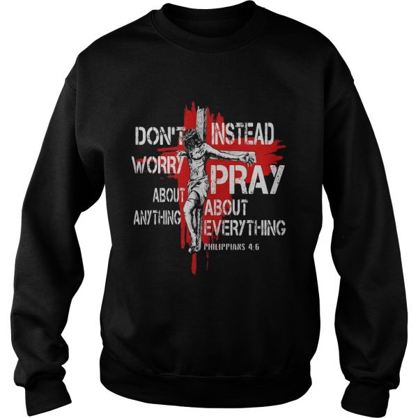 Jesus Dont Worry About Anything Instead Pray About Everything Philippians 46  Sweatshirt