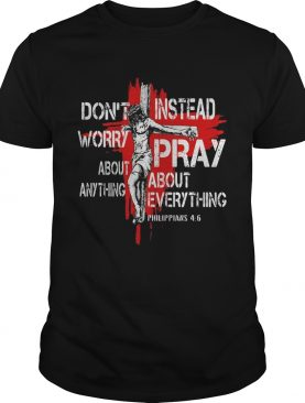 Jesus Dont Worry About Anything Instead Pray About Everything Philippians 46 shirt