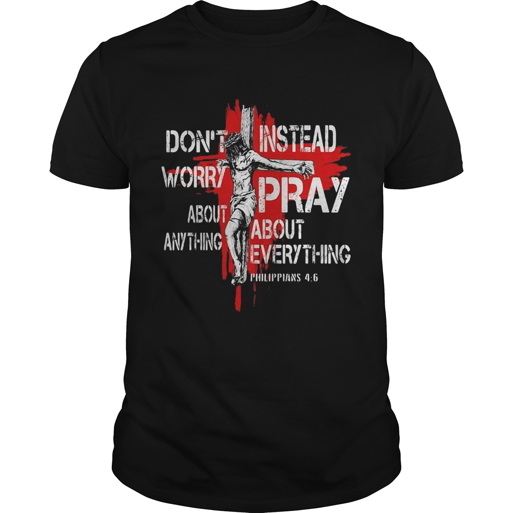 Jesus Dont Worry About Anything Instead Pray About Everything Philippians 46  Unisex