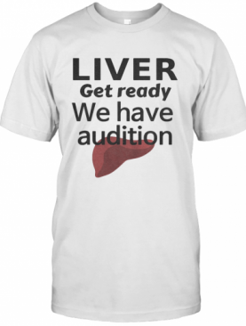 Liver Get Ready We Have Audition T-Shirt