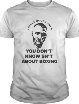 Mayweather Uncle Roger Says You Dont Know Shit About Boxing shirt