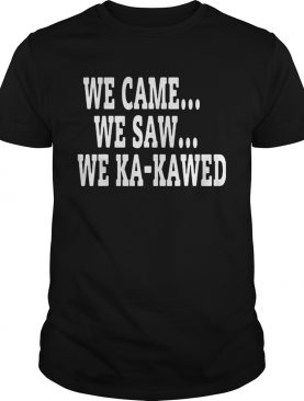 WE CAME WE SAW WE KAKAWED shirt