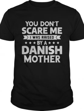 You Dont Scare Me I Was Raised By A Danish Mother shirt