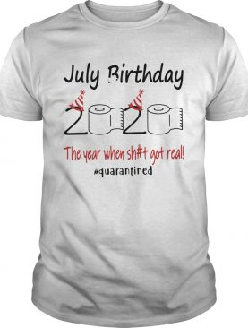 1586144573July Birthday The Year When Shit Got Real Quarantined shirt