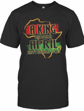 A King Was Born In April Happy Birthday To Me T-Shirt