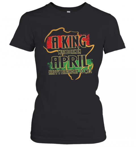 A King Was Born In April Happy Birthday To Me T-Shirt Classic Women's T-shirt