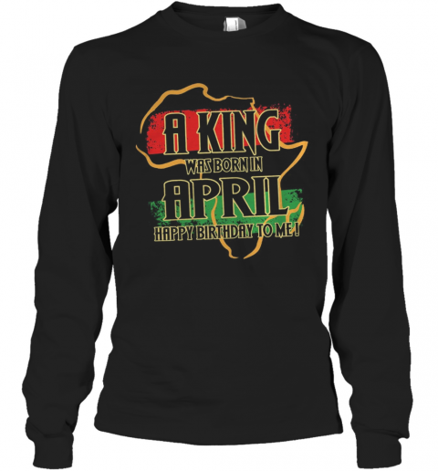 A King Was Born In April Happy Birthday To Me T-Shirt Long Sleeved T-shirt