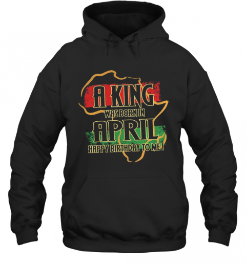 A King Was Born In April Happy Birthday To Me T-Shirt Unisex Hoodie