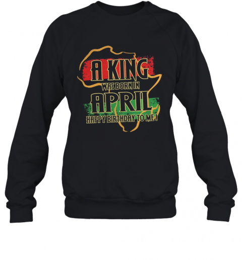 A King Was Born In April Happy Birthday To Me T-Shirt Unisex Sweatshirt