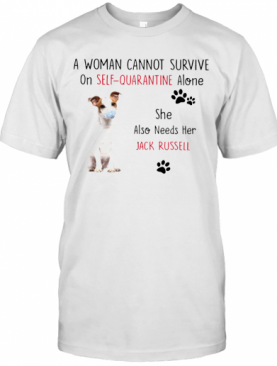 A Woman Cannot Survive On Self Quarantine Alone She Also Needs Her Jack Russell T-Shirt