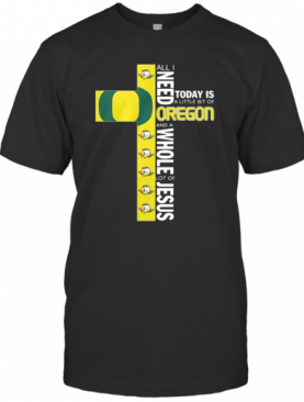 All I Need Today Is A Little Bit Of Oregon And Whole Lot Of Jesus T-Shirt