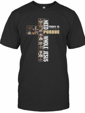All Need Today Is A Little Bit Of Purdue And A Whole Lot Of Jesus T-Shirt