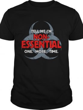 Biohazard Symbol Tell Me Im NonEssential One More Time shirt