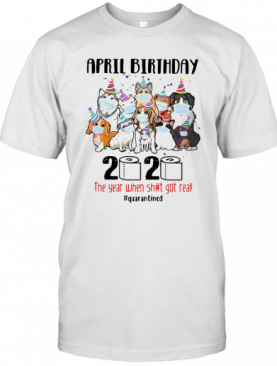 Dogs April Birthday 2020 The Year When Shit Got Real Quarantined T-Shirt