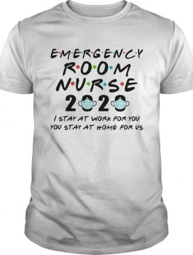 Emergency Room Nurse 2020 I Stay At Work For You You Stay At Home For Us shirt