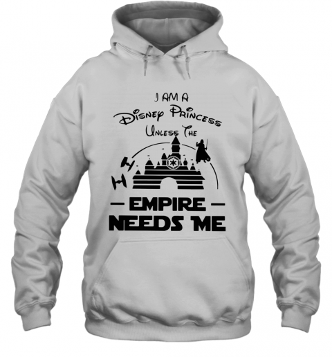 I Am A Disney Princess Unless The Empire Needs Me T-Shirt Unisex Hoodie