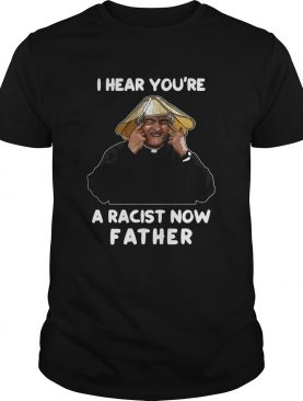 I Hear Youre A Racist Now Father shirt