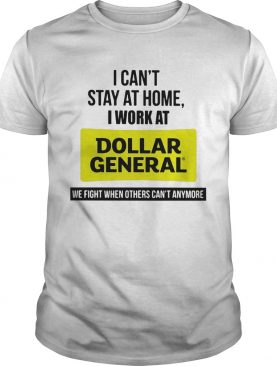 I cant stay at home i work at advance dollar general we fight when others cant anymore shirt