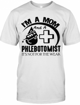 I'm A Mom And A Phlebotomist It's Not For The Weak T-Shirt