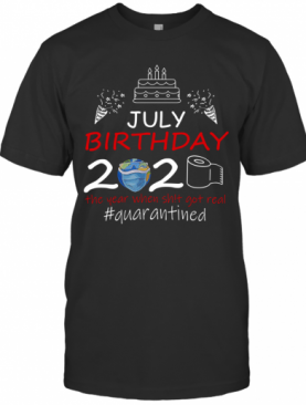July Birthday 2020 The Year When Shit Got Real Quarantined Earth T-Shirt
