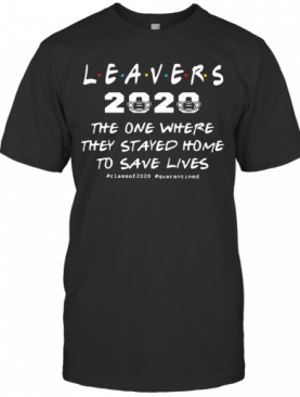 Leavers 2020 The One Where They Stayed Home To Save Lives #Classof2020 #Quarantined T-Shirt