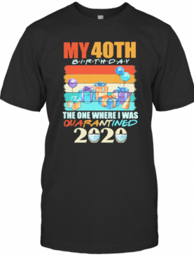 My 40Th Birthday The One Where I Was Quarantined 2020 Vintage T-Shirt